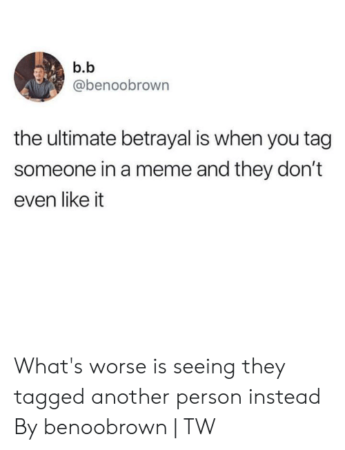 Dank, Meme, and Tagged: b.b  @benoobrown  the ultimate betrayal is when you tag  someone in a meme and they don't  even like it What's worse is seeing they tagged another person instead  By benoobrown | TW