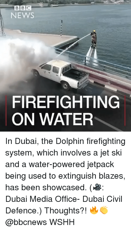 Jetpacking: B B C  NEWS  FIREFIGHTING  ON WATER In Dubai, the Dolphin firefighting system, which involves a jet ski and a water-powered jetpack being used to extinguish blazes, has been showcased. (🎥: Dubai Media Office- Dubai Civil Defence.) Thoughts?! 🔥👏 @bbcnews WSHH