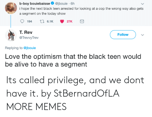 Optimism: b-boy bouiebaisse@jbouie 6h  i hope the next black teen arrested for looking at a cop the wrong way also gets  a segment on the today show  194  6.1 27K  T. Rev  @TrevvyTrev  Follow  Replying to @jbouie  Love the optimism that the black teen would  be alive to have a segment Its called privilege, and we dont have it. by StBernardOfLA MORE MEMES