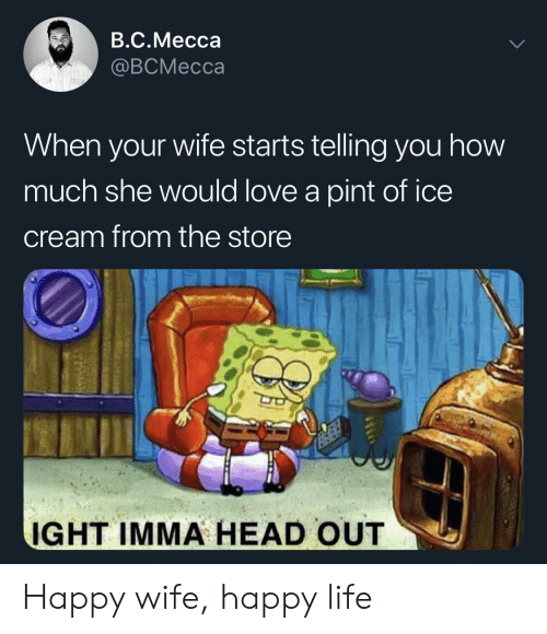 Head, Life, and Love: B.C.Mecca  @BCMecca  When your wife starts telling you how  much she would love a pint of ice  cream from the store  IGHT IMMA HEAD OUT Happy wife, happy life