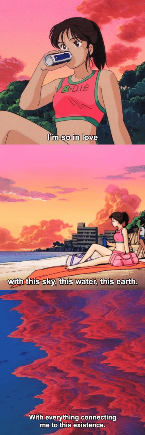 Club, Earth, and Water: B CLUB  I'm so in lo  0   with this sky, this water, this earth   With everything connecting  me to this existence.