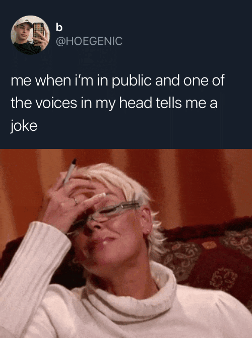 My Head: b  @HOEGENIC  me when i'm in public and one of  the voices in my head tells me a  joke