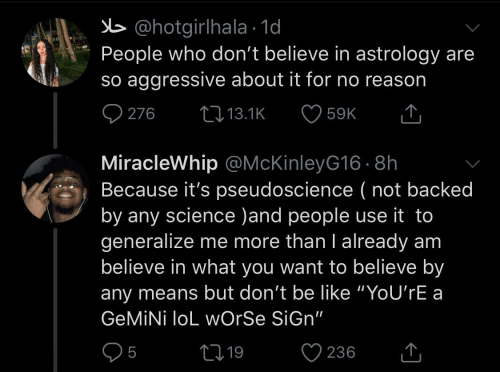 "Worse: b @hotgirlhala · 1d  People who don't believe in astrology are  so aggressive about it for no reason  O 276  27 13.1K  59K  MiracleWhip @McKinleyG16 · 8h  Because it's pseudoscience ( not backed  by any science )and people use it to  generalize me more than I already am  believe in what you want to believe by  any means but don't be like ""YoU'rE a  GEMİNİ loL wOrSe SiGn""  05  ♡ 236  2719  <]"