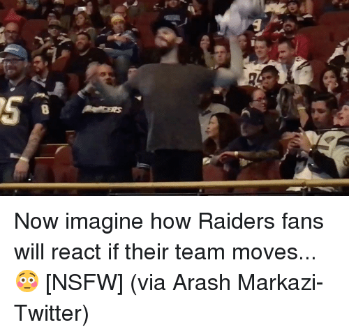 Nsfw, Sports, and Raiders: B Now imagine how Raiders fans will react if their team moves... 😳 [NSFW] (via Arash Markazi-Twitter)