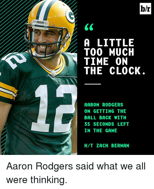 Rodgering: b/r  .0th PACKERS  A LITTLE  TOO MUCH  TIME ON  THE CLOCK  AARON RODGERS  ON GETTING THE  BALL BACK WITH  IN THE GAME  H/T ZACH BERMAN  EH C  LCNO  EHF  SHTE  TUOL  RT-L  EWE  TM C  GG SM  DNKDA  IE  0-CNG  RTA。  LOME  TBCE  NE  EH  01H  0GLST  ANA5N  6 ATTT  A0B31 Aaron Rodgers said what we all were thinking.
