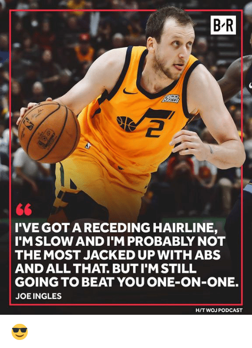 gota: B-R  2  <6  I'VE GOTA RECEDING HAIRLINE,  I'MSLOW ANDI'M PROBABLY NOT  THE MOST JACKED UP WITHABS  AND ALL THAT. BUT I'MSTILL  GOING TO BEAT YOU ONE-ON-ONE.  JOEINGLES  H/T WOJ PODCAST 😎