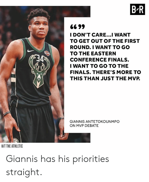 antetokounmpo: B R  6699  I DON'T CARE...I WANT  TO GET OUT OF THE FIRST  ROUND.I WANT TO GO  TO THE EASTERN  CONFERENCE FINALS.  I WANT TO GO TO THE  FINALS. THERE'S MORE TO  THIS THAN JUST THE MVP.  GIANNIS ANTETOKOUNMPO  ON MVP DEBATE  HIT THE ATHLETIC Giannis has his priorities straight.