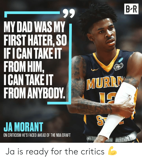 Dad, Nba, and Nba Draft: B R  -99  MY DAD WAS MY  FIRST HATER, SO  IFICAN TAKEIT  FROM HIM,  ICAN TAKE IT  FROM ANYBODY  MURR  JA MORANT  ON CRITICISM HE'S FACED AHEAD OF THE NBA DRAFT Ja is ready for the critics 💪