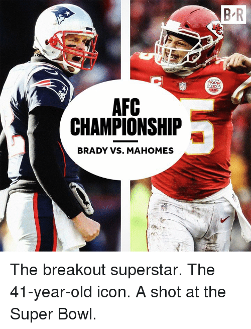 breakout: B R  AFC  CHAMPIONSHIP  BRADY VS. MAHOMES The breakout superstar. The 41-year-old icon. A shot at the Super Bowl.