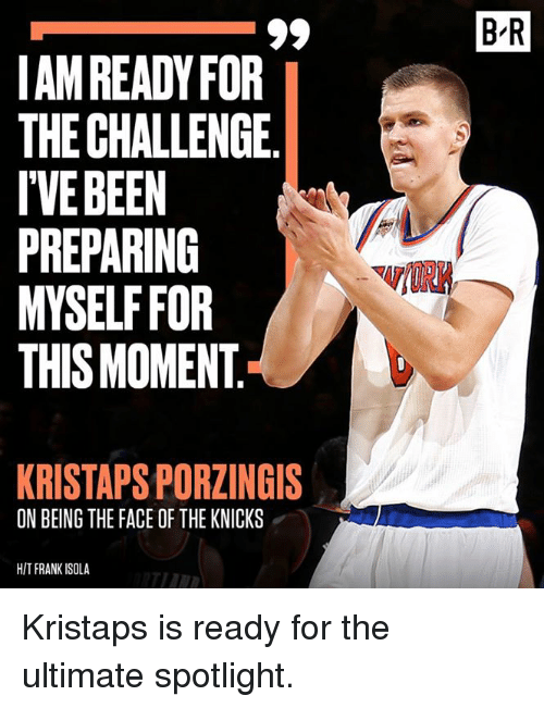 Kristaps Porzingis: B-R  AM READY FOR  THE CHALLENGE.  IVEBEEN  PREPARING  MYSELF FOR  THIS MOMENT  KRISTAPS PORZINGIS  ON BEING THE FACE OF THE KNICKS  HIT FRANK ISOLA Kristaps is ready for the ultimate spotlight.