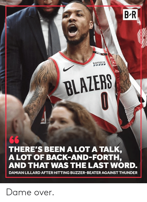 buzzer: B R  BIOFREEZE  BLAZERS  THERE'S BEEN A LOT A TALK  A LOT OF BACK-AND-FORTH,  AND THAT WAS THE LAST WORD.  DAMIAN LILLARD AFTER HITTING BUZZER-BEATER AGAINST THUNDER Dame over.