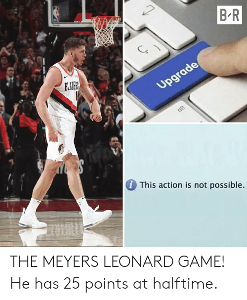Leonard: B R  BLALER  DThis action is not possible THE MEYERS LEONARD GAME! He has 25 points at halftime.