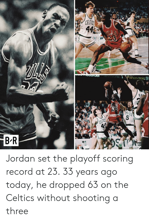 Celtics: B-R  CELTIC Jordan set the playoff scoring record at 23.  33 years ago today, he dropped 63 on the Celtics without shooting a three