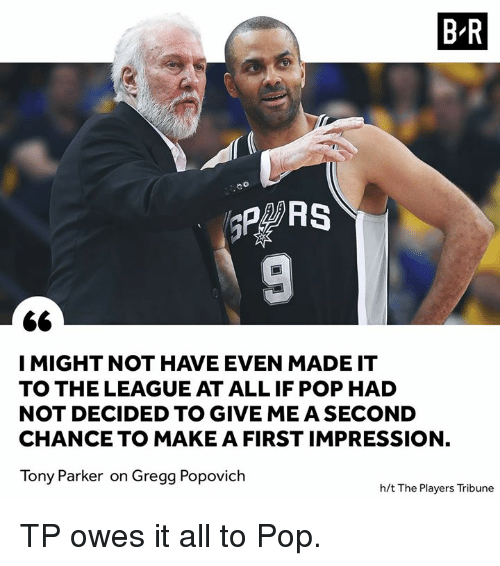 Pop, Tony Parker, and The League: B R  co  I MIGHT NOT HAVE EVEN MADE IT  TO THE LEAGUE AT ALL IF POP HAD  NOT DECIDED TO GIVE ME A SECOND  CHANCE TO MAKE A FIRST IMPRESSION,  Tony Parker on Gregg Popovich  h/t The Players Tribune TP owes it all to Pop.