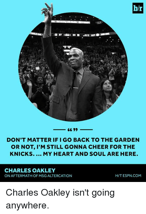 altercation: b/r  DON'T MATTER IF I GO BACK TO THE GARDEN  OR NOT, I'M STILL GONNA CHEER FOR THE  KNICKS. MY HEART AND SOUL ARE HERE.  CHARLES OAKLEY  ON AFTERMATH OF MSG ALTERCATION  H/T ESPN.COM Charles Oakley isn't going anywhere.
