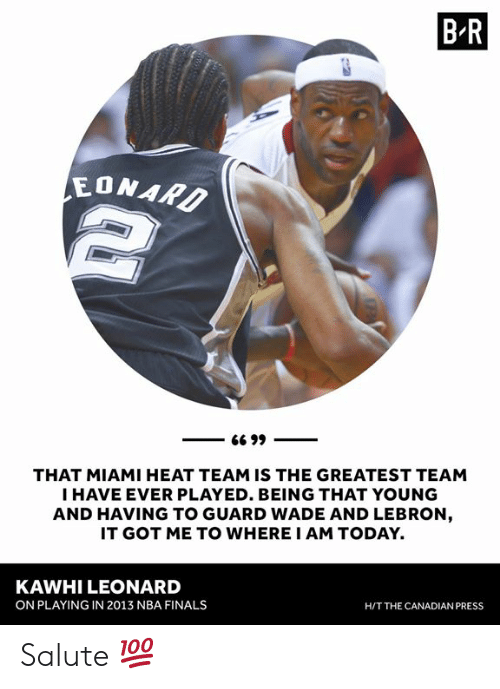 Leonard: B R  EONAR  THAT MIAMI HEAT TEAM IS THE GREATEST TEAM  I HAVE EVER PLAYED. BEING THAT YOUNG  AND HAVING TO GUARD WADE AND LEBRON  IT GOT ME TO WHERE I AM TODAY.  KAWHI LEONARD  ON PLAYING IN 2013 NBA FINALS  H/T THE CANADIAN PRESS Salute 💯