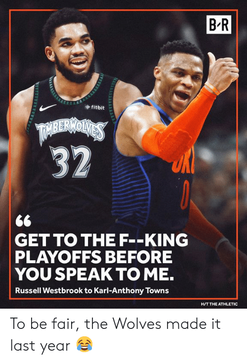 Karl-Anthony Towns: B-R  fitbit  <6  GET TO THE F--KING  PLAYOFFS BEFORE  YOU SPEAK TO ME.  Russell Westbrook to Karl-Anthony Towns  H/T THE ATHLETIC To be fair, the Wolves made it last year 😂