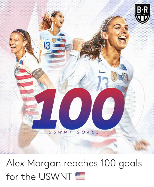 Reaches: B-R  FOOTBALL  13  U S W NT G O AL S Alex Morgan reaches 100 goals for the USWNT 🇺🇸