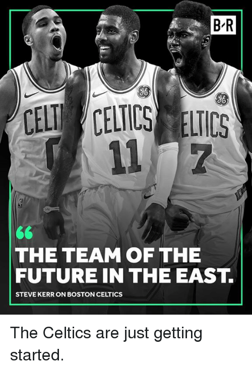 Kerr: B-R  gO  So  CELT CELICS ELICS  THE TEAM OF THE  FUTURE IN THE EAST.  STEVE KERR ON BOSTON CELTICS The Celtics are just getting started.
