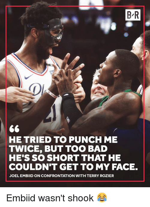 Bad, Face, and Confrontation: B R  HE TRIED TO PUNCH ME  TWICE, BUT TOO BAD  HE'S SO SHORT THAT HE  COULDN'T GET TO MY FACE.  JOEL EMBIID ON CONFRONTATION WITH TERRY ROZIER Embiid wasn't shook 😂