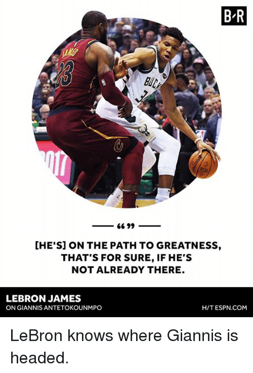 Espn, LeBron James, and Lebron: B R  [HE'S] ON THE PATH TO GREATNESS,  THAT'S FOR SURE, IF HE'S  NOT ALREADY THERE  LEBRON JAMES  ON GIANNIS ANTETOKOUNMPO  H/T ESPN.COM LeBron knows where Giannis is headed.