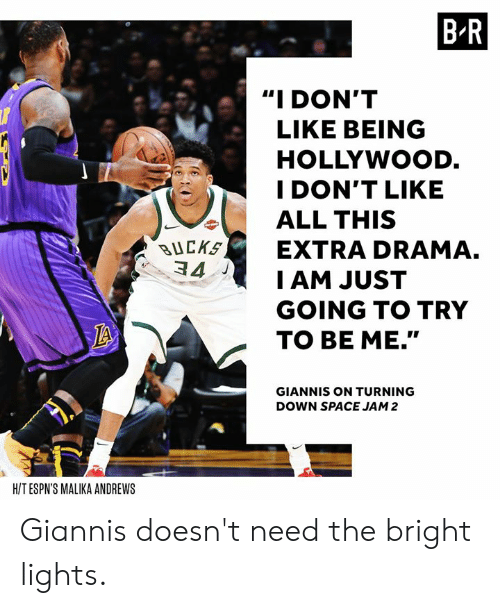 """Space, Space Jam, and Drama: B-R  """"I DON'T  LIKE BEING  HOLLYWOOD  I DON'T LIKE  ALL THIS  BUCKEXTRA DRAMA.  34  I AM JUST  GOING TO TRY  TO BE ME.""""  GIANNIS ON TURNING  DOWN SPACE JAM 2  H/T ESPN'S MALIKA ANDREWS Giannis doesn't need the bright lights."""
