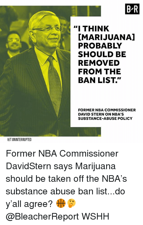 """Memes, Nba, and Taken: B-R  """"I THINK  I  [MARIJUANA]  PROBABLY  SHOULD BE  REMOVED  FROM THE  BAN LIST.""""  FORMER NBA COMMISSIONER  DAVID STERN ON NBA'S  SUBSTANCE-ABUSE POLICY  HIT UNINTERRUPTED Former NBA Commissioner DavidStern says Marijuana should be taken off the NBA's substance abuse ban list...do y'all agree? 🏀🤔 @BleacherReport WSHH"""