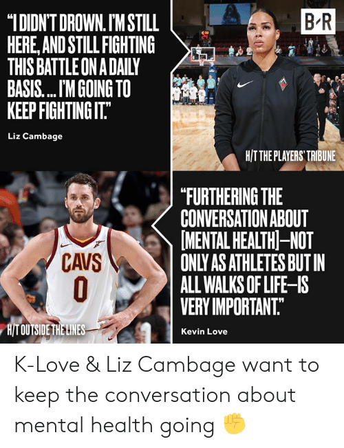 "Kevin Love: B R  ""IDIDN'T DROWN. IM STILL  HERE,AND STILL FIGHTING  THIS BATTLE ON A DAILY  BASIS.... M GOING TO  KEEP FIGHTING IT.""  Liz Cambage  H/TTHE PLAYERS' TRIBUNE  ""FURTHERING THE  CONVERSATION ABOUT  MENTAL HEALTH-NOT  ONLY AS ATHLETES BUT IN  ALL WALKS OF LIFE-IS  VERY IMPORTANT.  CAVS  O  H/T OUTSIDE THE LINES  Kevin Love K-Love & Liz Cambage want to keep the conversation about mental health going ✊"