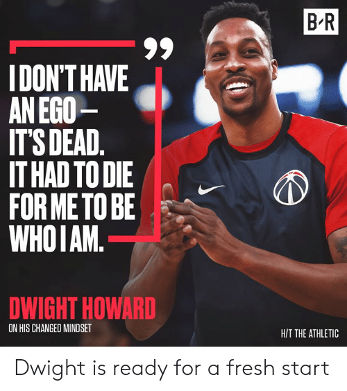 H T: B R  IDON'T HAVE  AN EGO  IT'S DEAD.  IT HAD TO DIE  FOR METO BE  WHOIAM.  DWIGHT HOWARD  ON HIS CHANGED MINDSET  H/T THE ATHLETIC Dwight is ready for a fresh start