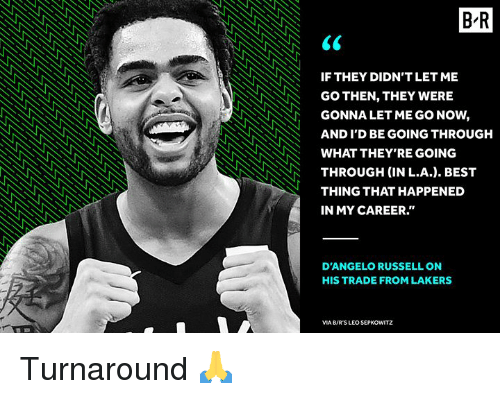 "Los Angeles Lakers, Best, and d'Angelo Russell: B-R  IF THEY DIDN'T LET ME  GO THEN, THEY WERE  GONNA LET ME GO NOW,  AND I'D BE GOING THROUGH  WHAT THEY'RE GOING  THROUGH (IN L.A.). BEST  THING THAT HAPPENED  IN MY CAREER.""  D'ANGELO RUSSELL ON  HIS TRADE FROM LAKERS  VIA B/R'S LEO SEPKOWITZ Turnaround 🙏"