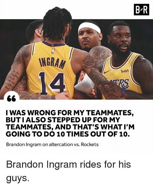 altercation: B R  INGRA  14  wish  I WAS WRONG FOR MY TEAMMATES,  BUTIALSO STEPPED UP FOR MY  TEAMMATES, AND THAT'S WHAT I'M  GOING TO DO 10 TIMES OUT OF 10.  Brandon Ingram on altercation vs. Rockets Brandon Ingram rides for his guys.