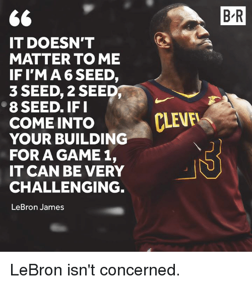LeBron James, Game, and Lebron: B R  IT DOESN'T  MATTER TO ME  IFIMA 6 SEED,  3 SEED, 2 SEED  8 SEED. IF I  COME INTO  ·CLEVF  YOUR BUILDINO  FOR A GAME 1,  IT CAN BE VERY  CHALLENGING  LeBron James LeBron isn't concerned.