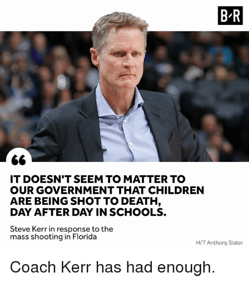 Kerr: B R  IT DOESN'T SEEM TO MATTER TO  OUR GOVERNMENT THAT CHILDREN  ARE BEING SHOT TO DEATH  DAY AFTER DAY IN SCHOOLS.  Steve Kerr in response to the  mass shooting in Florida  H/T Anthony Slater Coach Kerr has had enough.