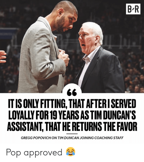 Pop, Tim Duncan, and Approved: B R  IT IS ONLY FITTING, THAT AFTERISERVED  LOYALLY FOR 19 YEARS AS TIMDUNCAN'S  ASSISTANT,THAT HE RETURNS THE FAVOR  GREGG POPOVICH ON TIM DUNCAN JOINING COACHING STAFF Pop approved 😂