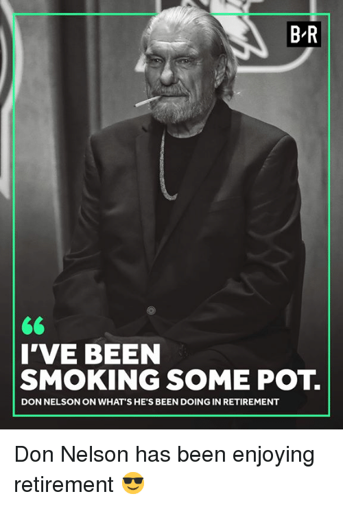 Smoking, Been, and Don: B-R  I'VE BEEN  SMOKING SOME POT.  DON NELSON ON WHAT'S HE'S BEEN DOING IN RETIREMENT Don Nelson has been enjoying retirement 😎