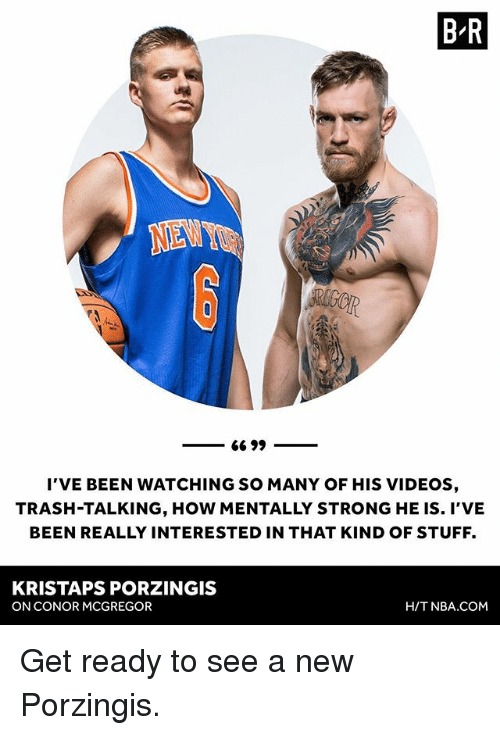 Kristaps Porzingis: B-R  I'VE BEEN WATCHING SO MANY OF HIS VIDEOS,  TRASH-TALKING, HOW MENTALLY STRONG HE IS. I'VE  BEEN REALLY INTERESTED IN THAT KIND OF STUFF.  KRISTAPS PORZINGIS  ON CONOR MCGREGOR  H/T NBA.cOM Get ready to see a new Porzingis.