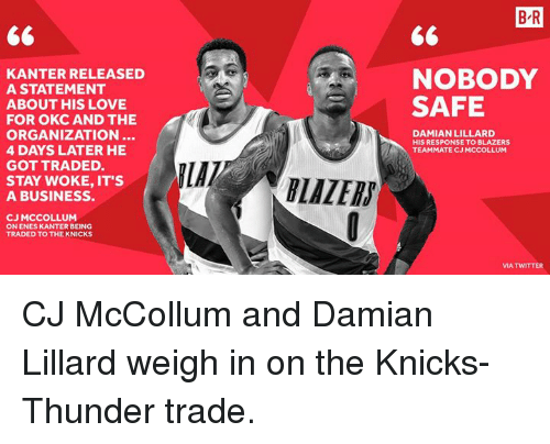 Cj Mccollum: B R  KANTER RELEASED  A STATEMENT  NOBODY  SAFE  ABOUT HIS LOVE  FOR OKC AND THE  ORGANIZATION..  4 DAYS LATER HE  GOT TRADED.  DAMIAN LILLARD  HIS RESPONSE TO BLAZERS  TEAMMATE CJ MCCOLLUM  STAY WOKE, IT'S  A BUSINESS.  LAZERS  CJ MCCOLLUM  ON ENES KANTER BEING  TRADED TO THE KNICKS  MA TWITTER CJ McCollum and Damian Lillard weigh in on the Knicks-Thunder trade.