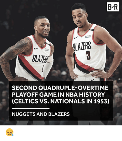 quadruple: B-R  LAZERS  SECOND QUADRUPLE-OVERTIME  PLAYOFF GAME IN NBA HISTORY  (CELTICS VS. NATIONALS IN 1953)  NUGGETS AND BLAZERS 😪