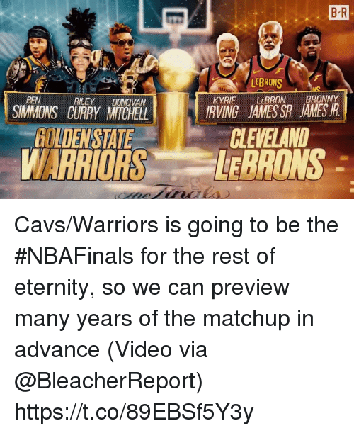 Cavs, Sports, and Cleveland: B R  LEBRONS  KYRIE LEBRONBRONY  IRVING JAMESSR JAMESR  BEN  REEYDONOVAN  SIMMONS CURRY MITCHELL  CLEVELAND  GOLDENSTATE  WARRIORS ONS Cavs/Warriors is going to be the #NBAFinals for the rest of eternity, so we can preview many years of the matchup in advance  (Video via @BleacherReport) https://t.co/89EBSf5Y3y