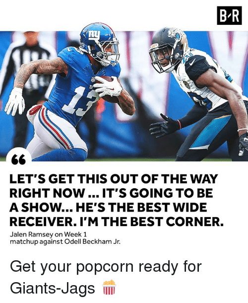 Odell Beckham Jr., Best, and Giants: B-R  LET'S GET THIS OUT OF THE WAY  RIGHT NOW.... IT'S GOING TO BE  A SHOW... HE'S THE BEST WIDE  RECEIVER. I'M THE BEST CORNER.  Jalen Ramsey on Week 1  matchup against Odell Beckham Jr. Get your popcorn ready for Giants-Jags 🍿