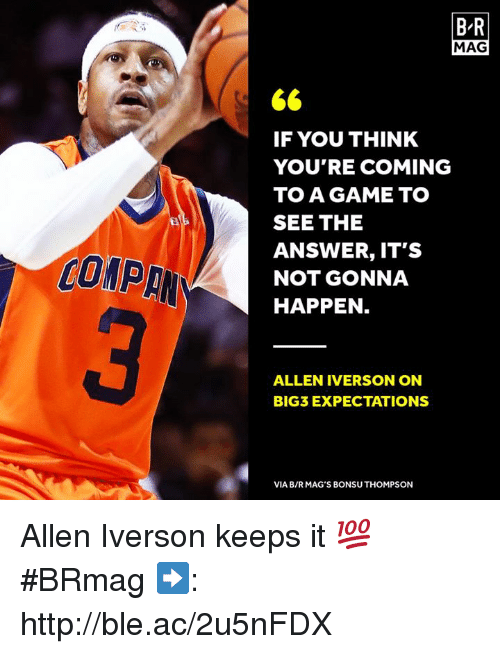 Allen Iverson: B R  MAG  IF YOU THINK  YOU'RE COMING  TO A GAME TO  SEE THE  ANSWER, IT'S  NOT GONNA  HAPPEN  COMP  ALLEN IVERSON ON  BIG3 EXPECTATIONS  VIA B/RMAG'S BONSU THOMPSON Allen Iverson keeps it 💯 #BRmag   ➡️: http://ble.ac/2u5nFDX