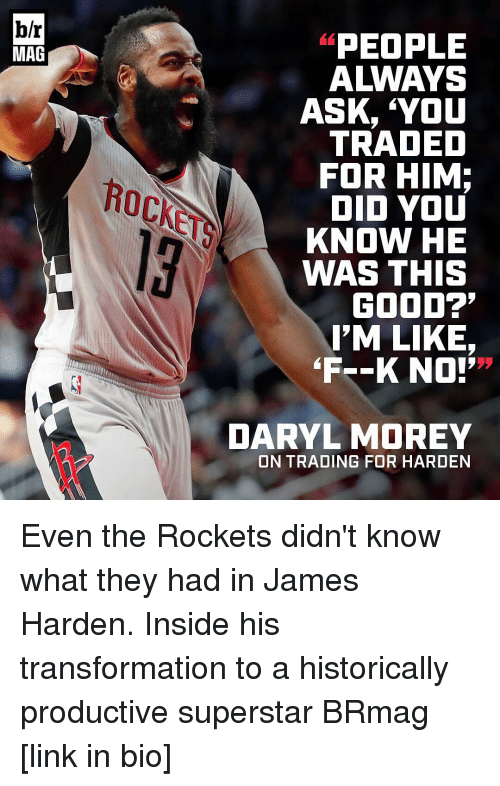 """daryl morey: b/r  MAG  PEOPLE  A WAYS  ASK, YOU  TRADED  FOR HIM;  DID YOU  KNOW HE  WAS THIS  GOOD?'  I'M LIKE,  """"F--K NO!'  DARYL MOREY  ON TRADING FOR HARDEN Even the Rockets didn't know what they had in James Harden. Inside his transformation to a historically productive superstar BRmag [link in bio]"""