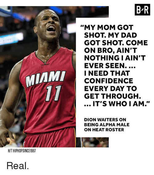 "iams: B R  ""MY MOM GOT  SHOT. MY DAD  GOT SHOT. COME  ON BRO, AIN'T  NOTHING I AIN'T  EVER SEEN.  I NEED THAT  CONFIDENCE  EVERY DAY TO  GET THROUGH  MIAM  IT'S WHO IAM.""  DION WAITERS ON  BEING ALPHA MALE  ON HEAT ROSTER  H/T HIPHOPSINCE1987 Real."