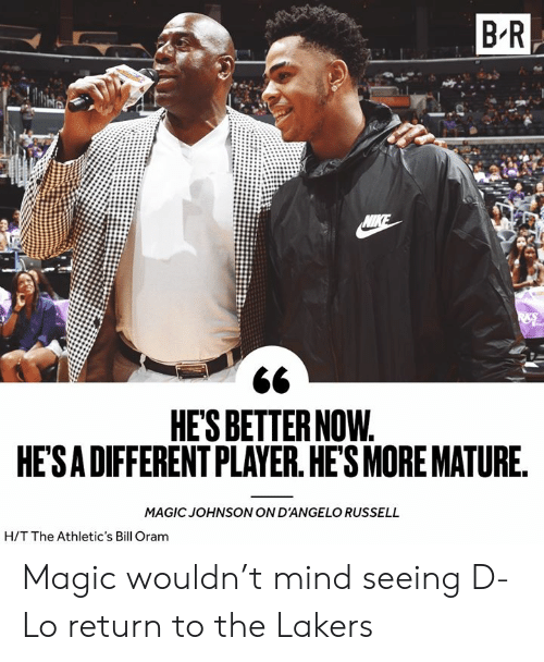 Los Angeles Lakers, Magic Johnson, and Nike: B R  NIKE  HE'S BETTER NOW.  HE'SA DIFFERENT PLAYER. HE'S MORE MATURE.  MAGIC JOHNSON ON D'ANGELO RUSSELL  H/T The Athletic's Bill Oram Magic wouldn't mind seeing D-Lo return to the Lakers