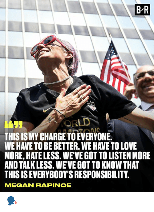 Ions: B R  ORLD  THIS IS MY CHARGE TO EVERYONE.  WE HAVE TO BE BETTER. WE HAVE TO LOVE  MORE, HATE LESS. WEVE GOT TO LISTEN MORE  AND TALK LESS. WEVE GOT TO KNOW THAT  THIS IS EVERYBODY'S RESPONSIBILITY  IONS  MEGAN RAPINOE 🗣