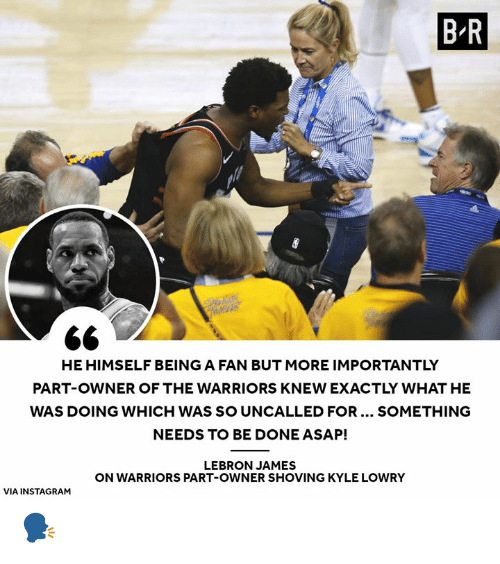 More Importantly: B R  PI  HE HIMSELF BEING A FAN BUT MORE IMPORTANTLY  PART-OWNER OF THE WARRIORS KNEW EXACTLY WHAT HE  WAS DOING WHICH WAS SO UNCALLED FOR... SOMETHING  NEEDS TO BE DONE ASAP!  LEBRON JAMES  ON WARRIORS PART-OWNER SHOVING KYLE LOWRY  VIA INSTAGRAM 🗣️