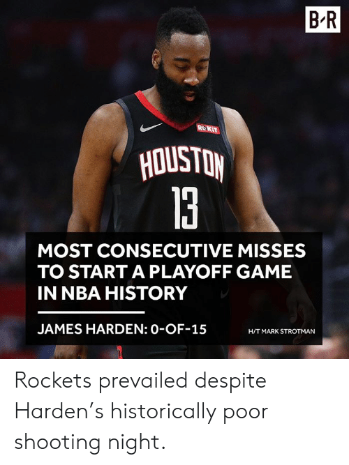 ROKiT: B-R  ROKiT  la  MOST CONSECUTIVE MISSES  TO START A PLAYOFF GAME  IN NBA HISTORY  JAMES HARDEN: 0-OF-15  H/T MARK STROTMAN Rockets prevailed despite Harden's historically poor shooting night.