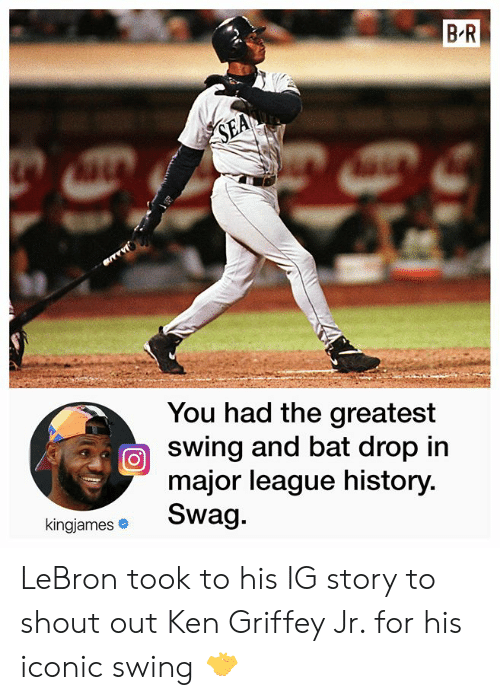 Ken: B R  SEA  You had the greatest  swing and bat drop in  major league history.  Swag.  kingjames LeBron took to his IG story to shout out Ken Griffey Jr. for his iconic swing 🤝