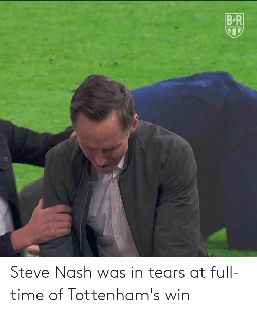 Steve Nash, Time, and Nash: B-R Steve Nash was in tears at full-time of Tottenham's win