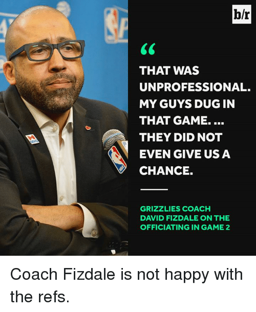 Memphis Grizzlies, Game, and Happy: b/r  THAT WAS  UNPROFESSIONAL.  MY GUYS DUGIN  THAT GAME.  THEY DID NOT  EVEN GIVE US A  CHANCE.  GRIZZLIES COACH  DAVID FIZDALE ON THE  OFFICIATING IN GAME 2 Coach Fizdale is not happy with the refs.